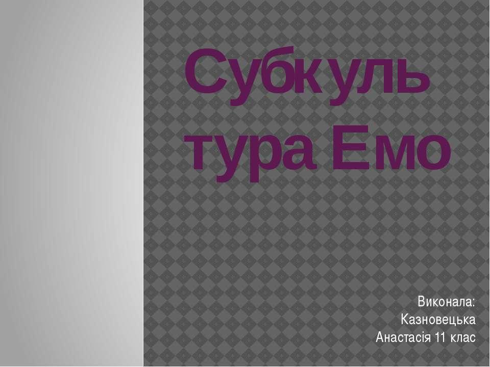 Субкультура Емо Виконала: Казновецька Анастасія 11 клас
