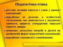 Педагогічна етика регулює позицію вчителя і учнів у процесі комунікації; пере...