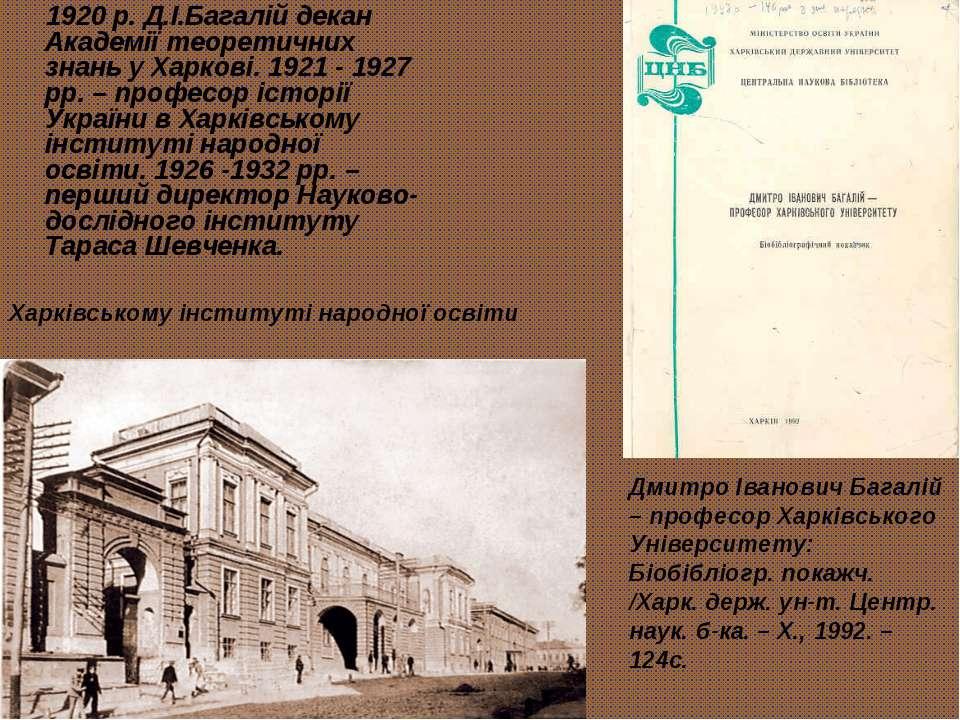 1920 р. Д.І.Багалій декан Академії теоретичних знань у Харкові. 1921 - 1927 р...