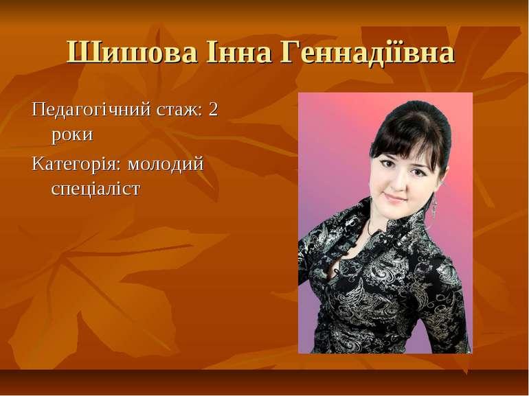 Шишова Інна Геннадіївна Педагогічний стаж: 2 роки Категорія: молодий спеціаліст