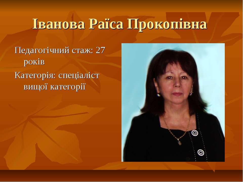 Іванова Раїса Прокопівна Педагогічний стаж: 27 років Категорія: спеціаліст ви...