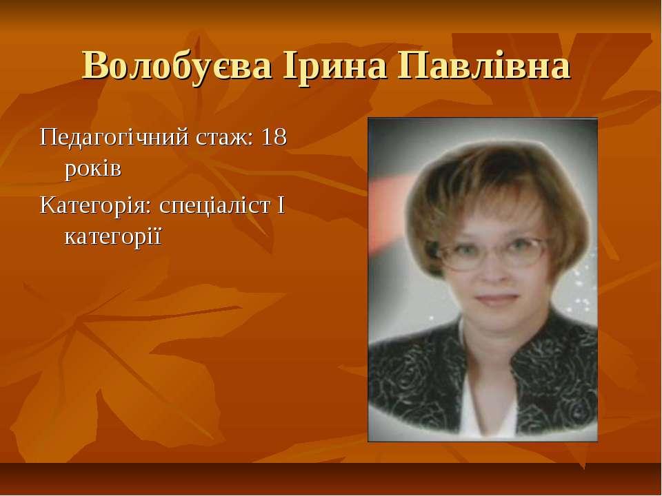 Волобуєва Ірина Павлівна Педагогічний стаж: 18 років Категорія: спеціаліст І ...