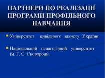 ПАРТНЕРИ ПО РЕАЛІЗАЦІЇ ПРОГРАМИ ПРОФІЛЬНОГО НАВЧАННЯ Університет цивільного з...