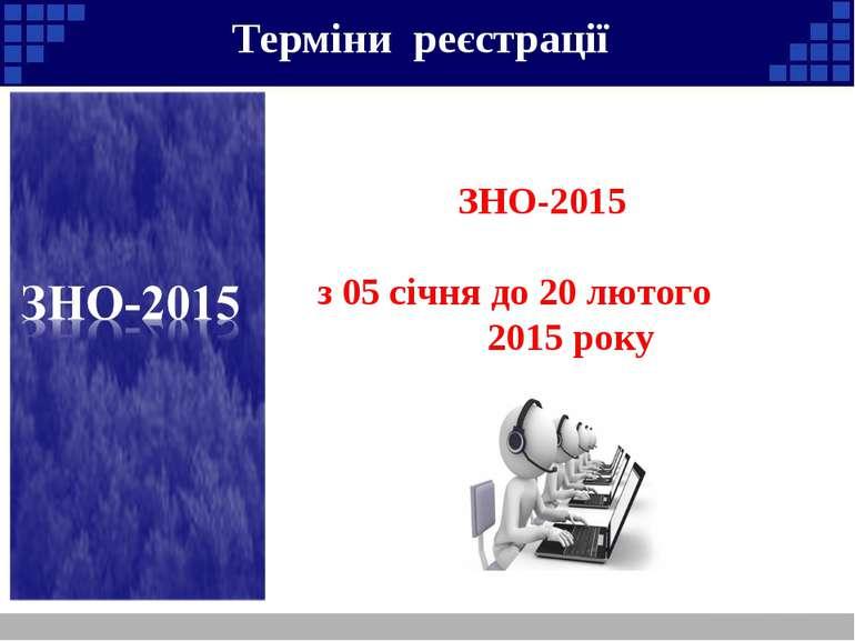 Терміни реєстрації Реєстрація осіб для участі в ЗНО-2015 триватиме з 05 січня...