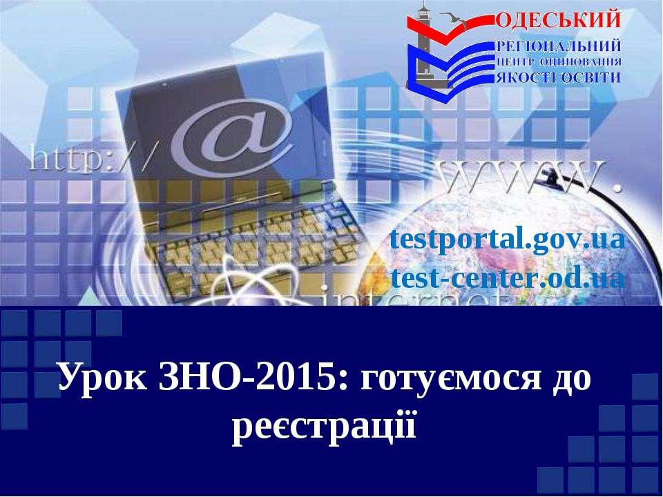 Урок ЗНО-2015: готуємося до реєстрації testportal.gov.ua test-center.od.ua