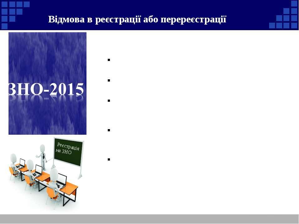 Реєстрація на ЗНО Відмова в реєстрації або перереєстрації Підстави для відмов...