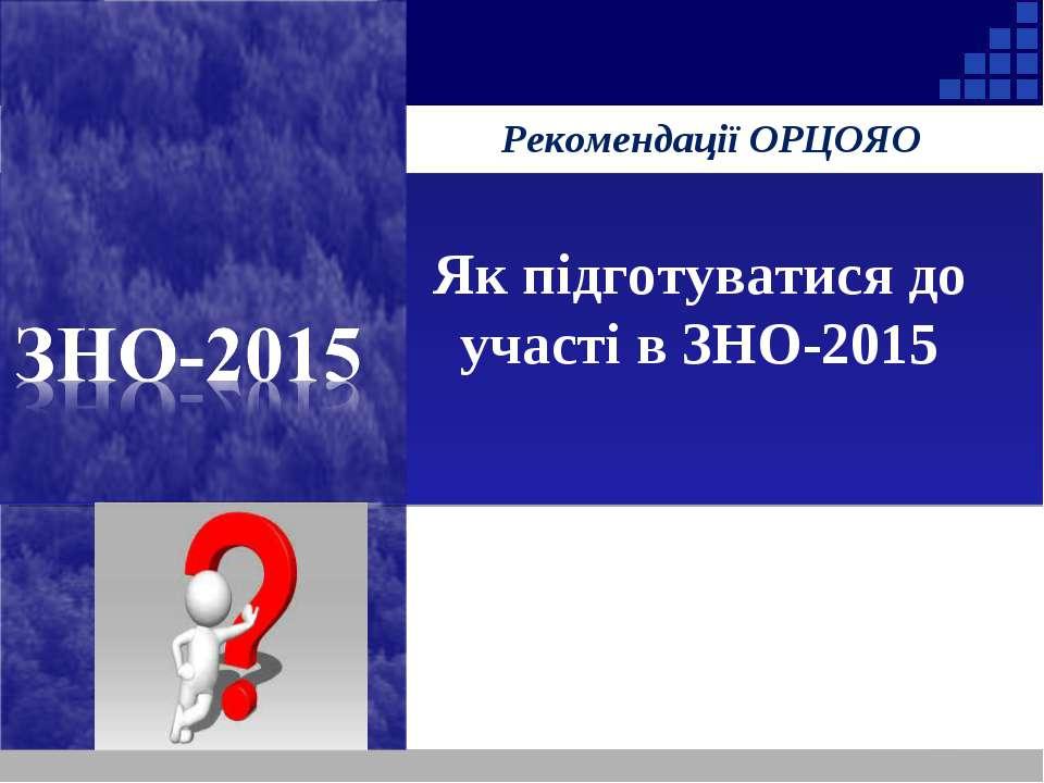 Рекомендації ОРЦОЯО Як підготуватися до участі в ЗНО-2015