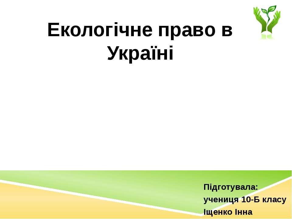 Підготувала: учениця 10-Б класу Іщенко Інна Екологічне право в Україні