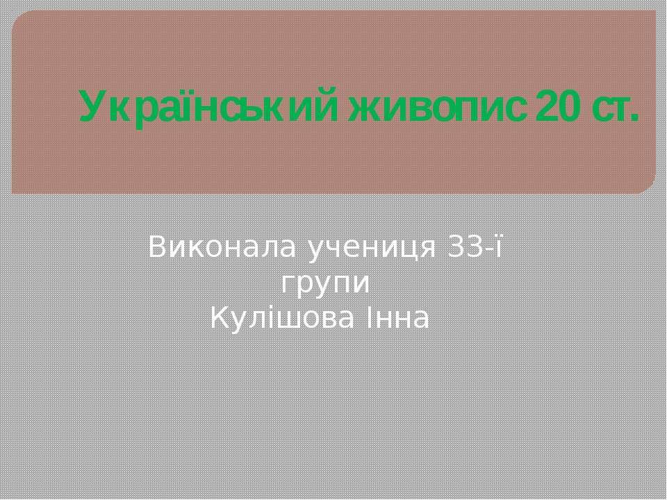 Український живопис 20 ст. Виконала учениця 33-ї групи Кулішова Інна