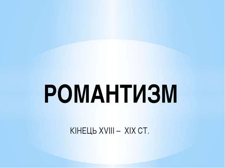 КІНЕЦЬ XVIII – XIX СТ. РОМАНТИЗМ