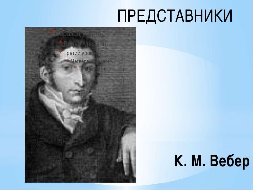 К. М. Вебер ПРЕДСТАВНИКИ
