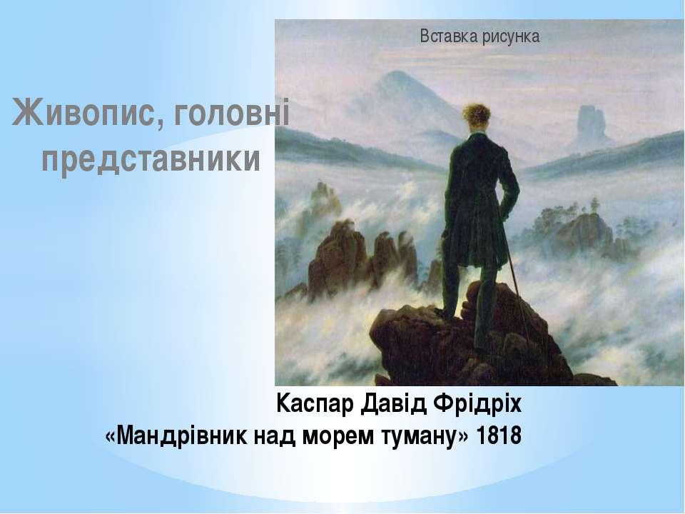 Живопис, головні представники Каспар Давід Фрідріх «Мандрівник над морем тума...
