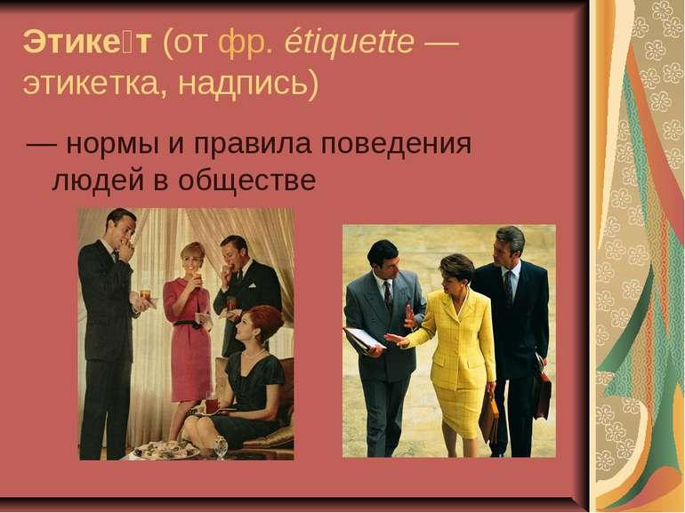 Этике т(отфр.étiquette— этикетка, надпись) — нормы и правила поведения л...