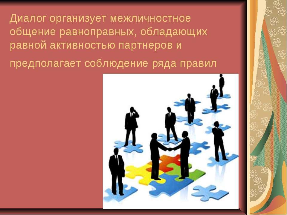 Диалог организует межличностное общение равноправных, обладающих равной актив...