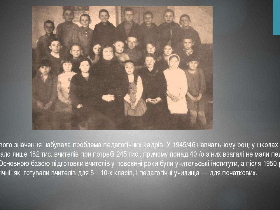 Особливого значення набувала проблема педагогічних кадрів. У 1945/46 навчальн...