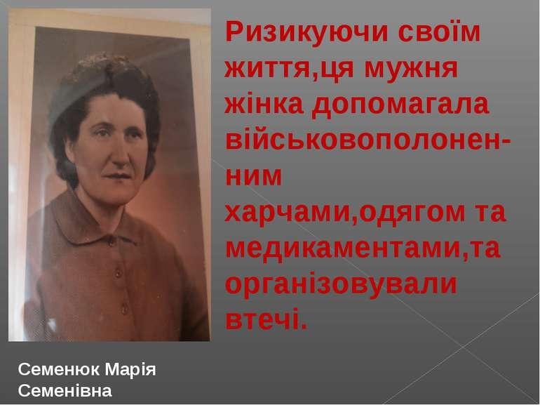 Семенюк Марія Семенівна Ризикуючи своїм життя,ця мужня жінка допомагала війсь...