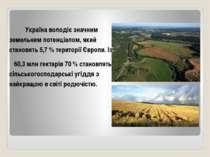 Україна володіє значним земельним потенціалом, який становить 5,7 % території...