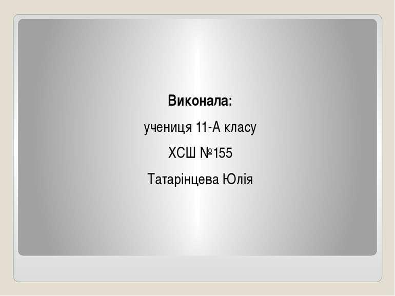 Виконала: учениця 11-А класу ХСШ №155 Татарінцева Юлія