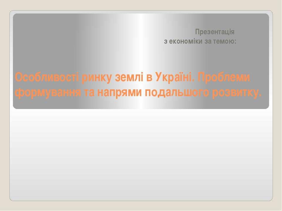 Особливості ринку землі в Україні. Проблеми формування та напрями подальшого ...