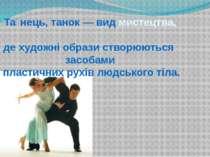 Та нець, танок — вид мистецтва, де художні образи створюються засобами пласти...