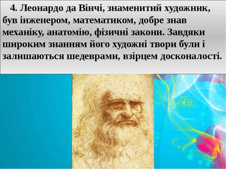 4. Леонардо да Вінчі, знаменитий художник, був інженером, математиком, добре ...