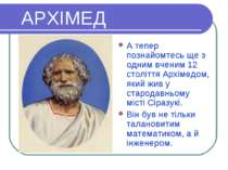 АРХІМЕД А тепер познайомтесь ще з одним вченим 12 століття Архімедом, який жи...