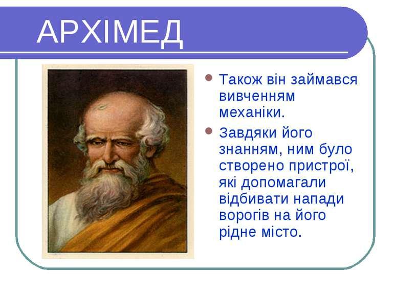 АРХІМЕД Також він займався вивченням механіки. Завдяки його знанням, ним було...