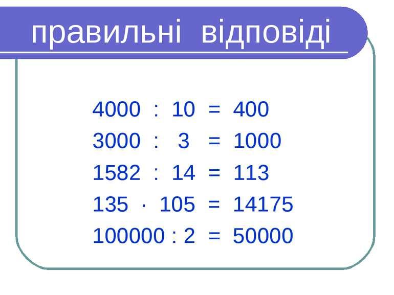 правильні відповіді 4000 : 10 = 400 3000 : 3 = 1000 1582 : 14 = 113 135 · 105...