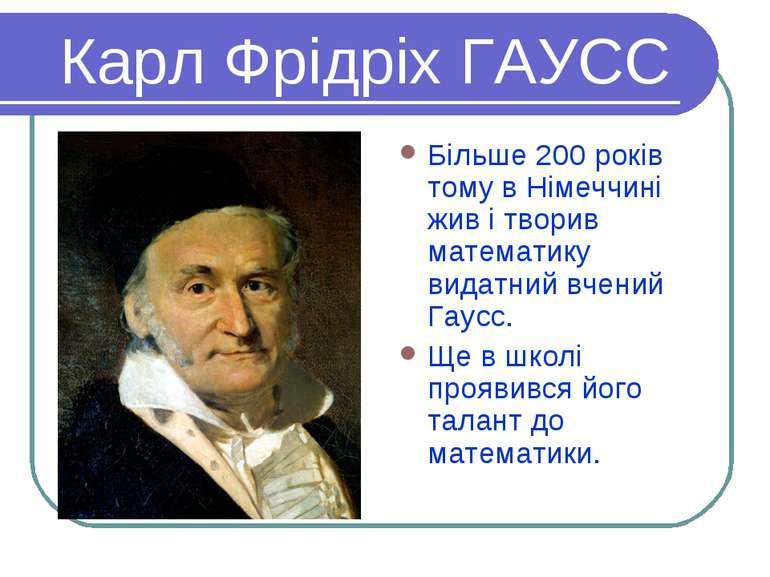 Карл Фрідріх ГАУСС Більше 200 років тому в Німеччині жив і творив математику ...