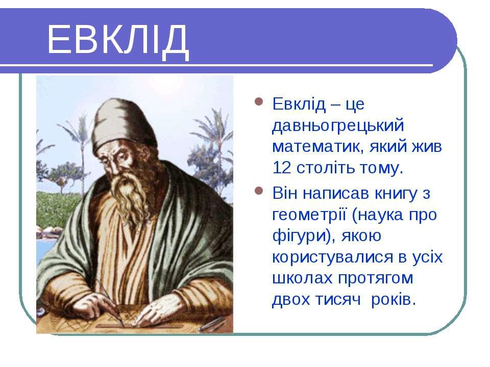 ЕВКЛІД Евклід – це давньогрецький математик, який жив 12 століть тому. Він на...