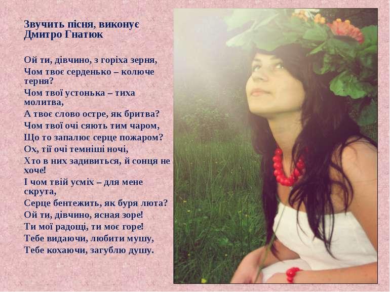 Звучить пісня, виконує Дмитро Гнатюк Ой ти, дівчино, з горіха зерня, Чом твоє...