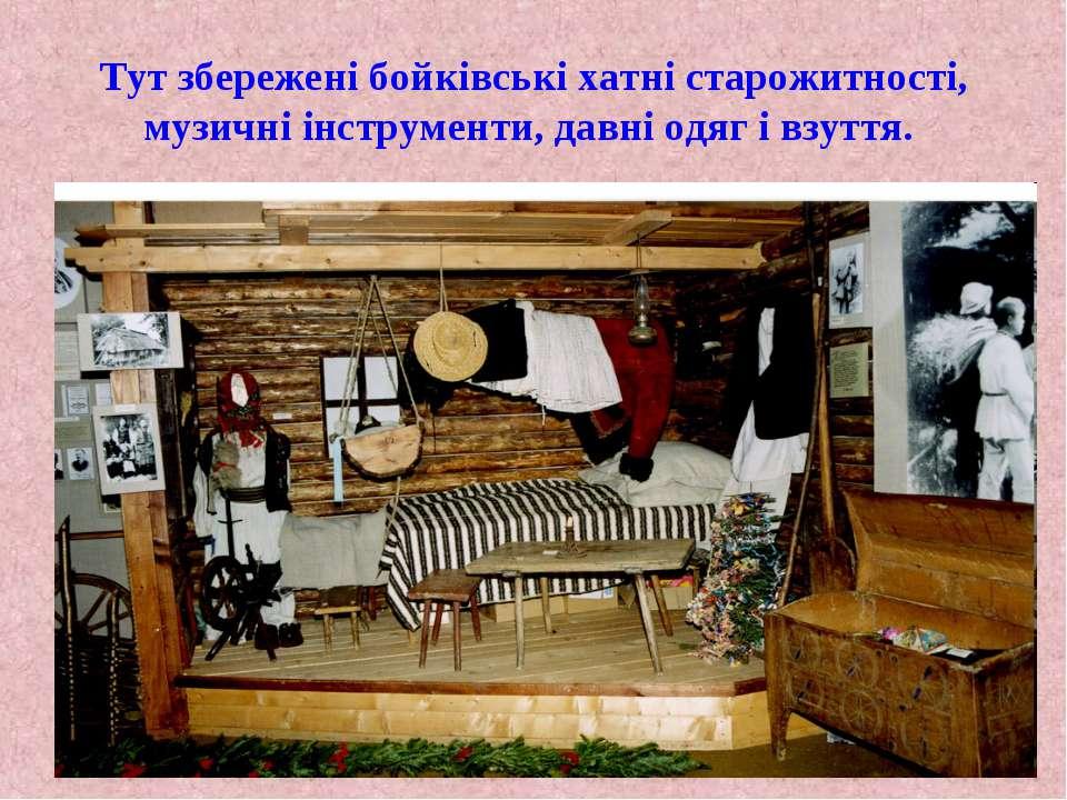Тут збережені бойківські хатні старожитності, музичні інструменти, давні одяг...