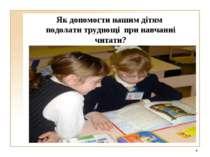 Як допомогти нашим дітям подолати труднощі при навчанні читати? *