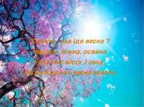 Скажіть, яка іде весна ? Чарівна, ніжна, осяйна. І раді всі міста ,і села, Бо...