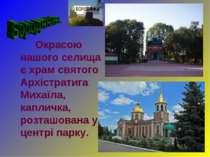 Окрасою нашого селища є храм святого Архістратига Михаїла, капличка, розташов...