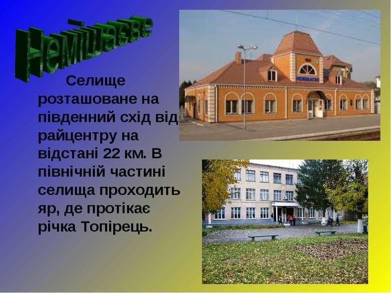 Селище розташоване на південний схід від райцентру на відстані 22 км. В півні...