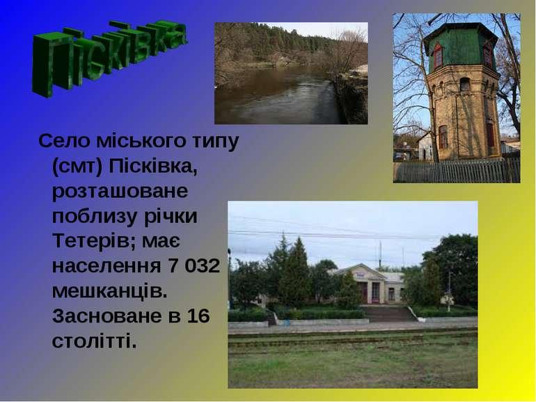 Село міського типу (смт) Пісківка, розташоване поблизу річки Тетерів; має нас...
