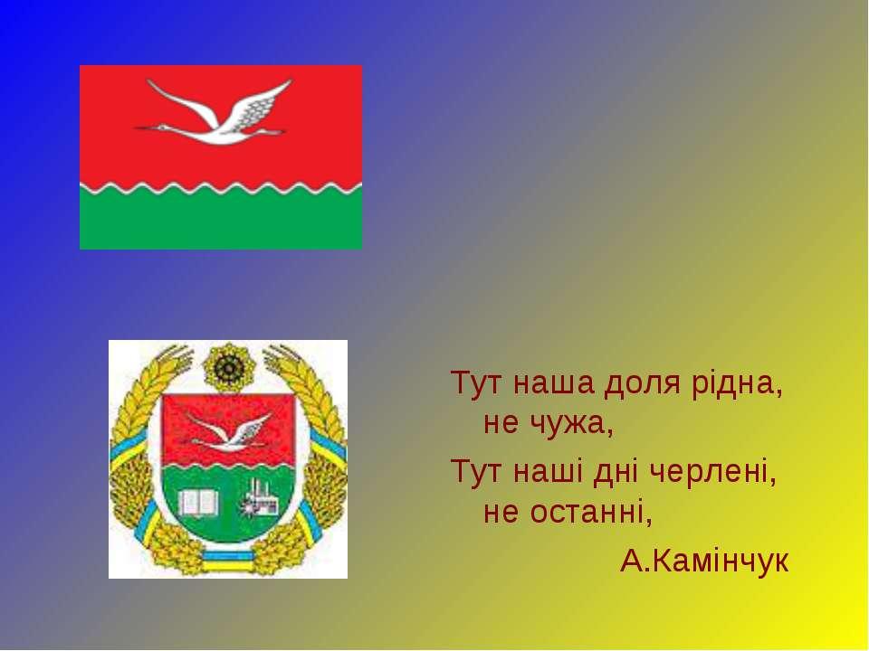 Тут наша доля рідна, не чужа, Тут наші дні черлені, не останні, А.Камінчук