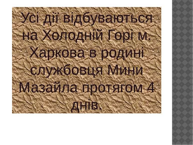 Усі дії відбуваються на Холодній Горі м. Харкова в родині службовця Мини Маза...