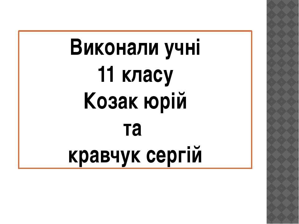 Виконали учні 11 класу Козак юрій та кравчук сергій