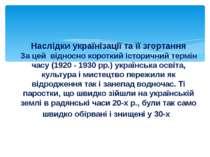 Наслідки українізації та її згортання За цей відносно короткий історичний тер...