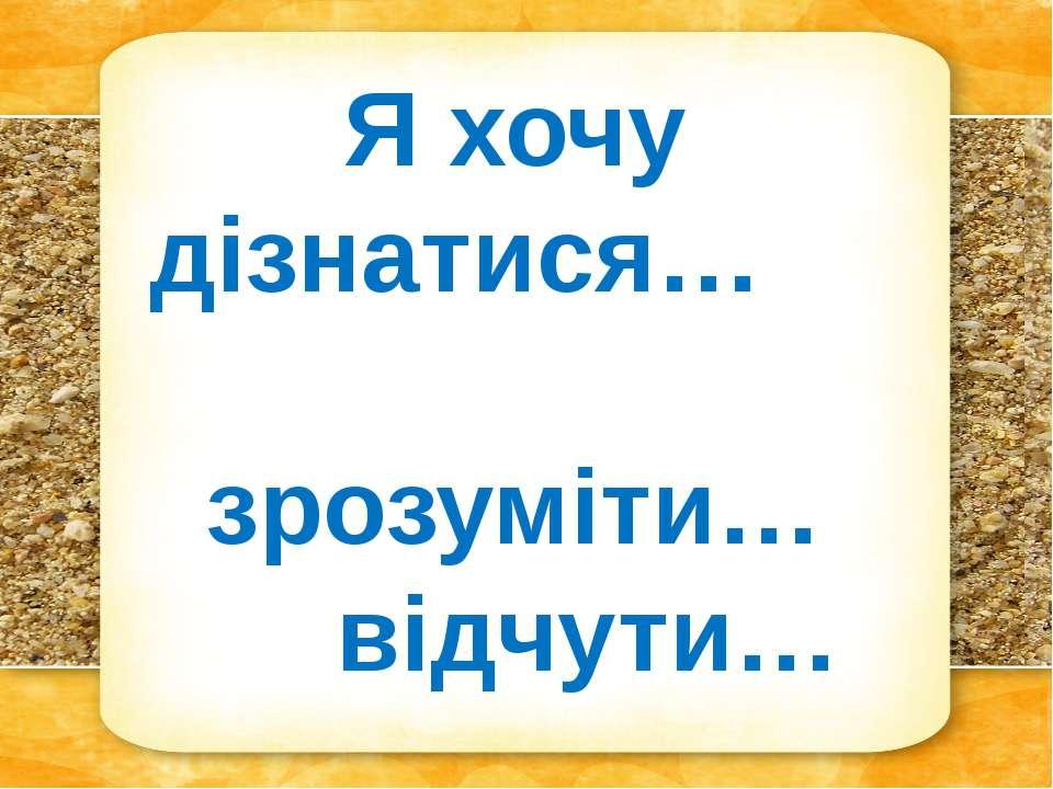 Я хочу дізнатися… зрозуміти… відчути…
