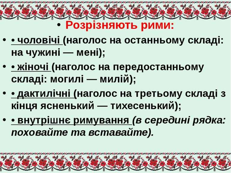 Розрізняють рими: • чоловічі (наголос на останньому складі: на чужині — мені)...