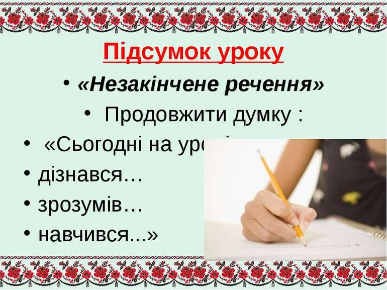 Підсумок уроку «Незакінчене речення» Продовжити думку : «Сьогодні на уроці я ...
