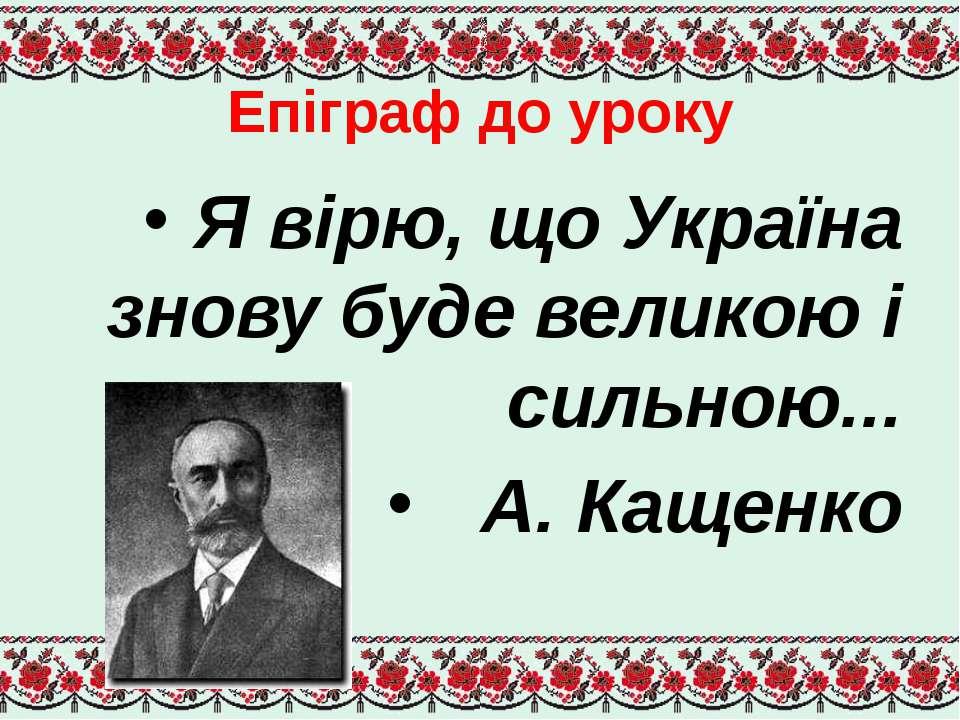Епіграф до уроку Я вірю, що Україна знову буде великою і сильною... А. Кащенко
