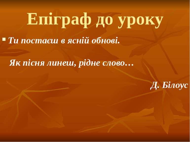 Епіграф до уроку Ти постаєш в ясній обнові. Як пісня линеш, рідне слово… Д. Б...