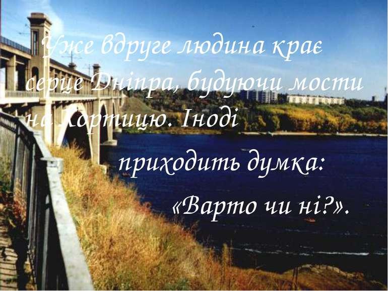 Уже вдруге людина крає серце Дніпра, будуючи мости на Хортицю. Іноді приходит...