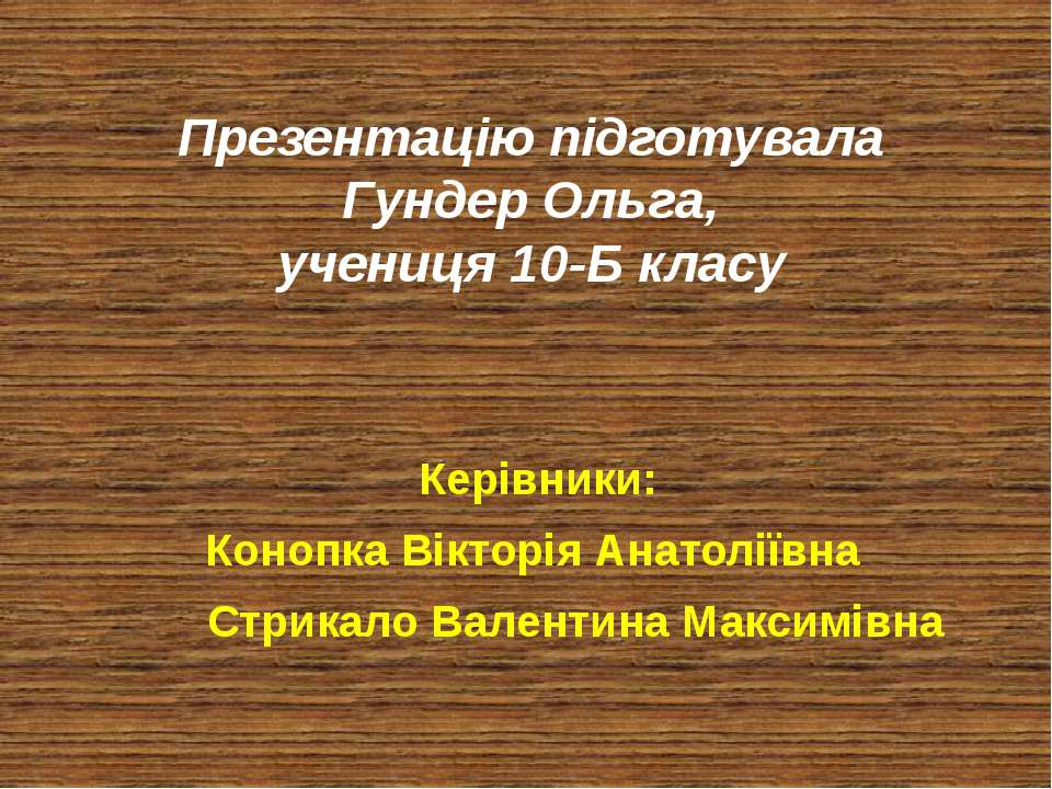 Презентацію підготувала Гундер Ольга, учениця 10-Б класу Керівники: Конопка В...