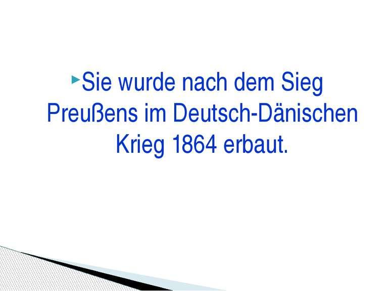 Sie wurde nach dem Sieg Preußens im Deutsch-Dänischen Krieg 1864 erbaut.