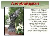Пам'ятник Тарасу Шевченку в Баку відкрито 30 червня 2008 року за участі голів...